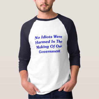 No Idiots Were Harmed In Making Our Government T-Shirt