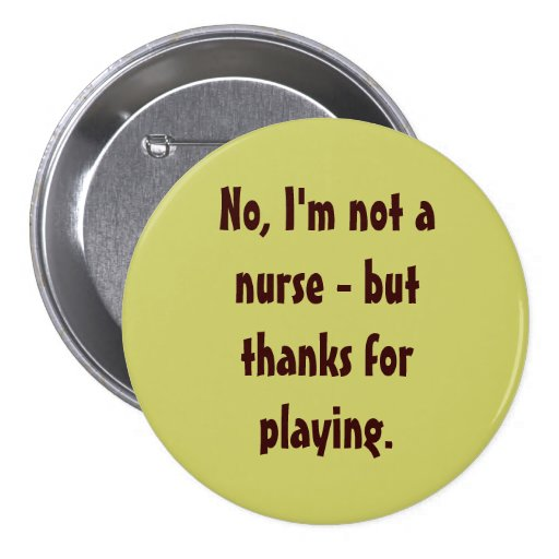 No, I'm not a nurse - but thanks for playing. Button