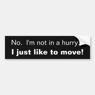 No.  I'm not in a hurry..., I just like to move! Bumper Sticker
