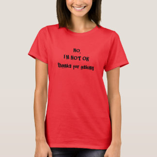 No I'm not ok thanks for asking - small T-Shirt