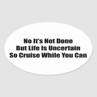 No It's Not Done But Life Uncertain So Cruise Oval Sticker