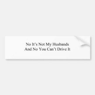 No Its Not My Husbands And No You Cant Drive It Bumper Sticker