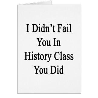 No le fallé en clase de historia que usted lo hizo felicitacion