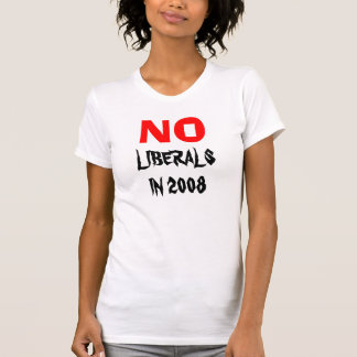 NO LIBERALS IN 2008 - T-SHIRT