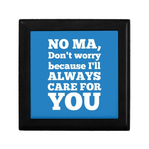 No Ma Don't Worry Because I'll Always Care For You Keepsake Box