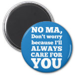 No Ma Don't Worry Because I'll Always Care For You Refrigerator Magnet
