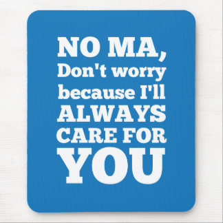 No Ma Don't Worry Because I'll Always Care For You Mouse Pad