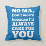 No Ma Don't Worry Because I'll Always Care For You Pillows