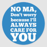 No Ma Don't Worry Because I'll Always Care For You Round Stickers