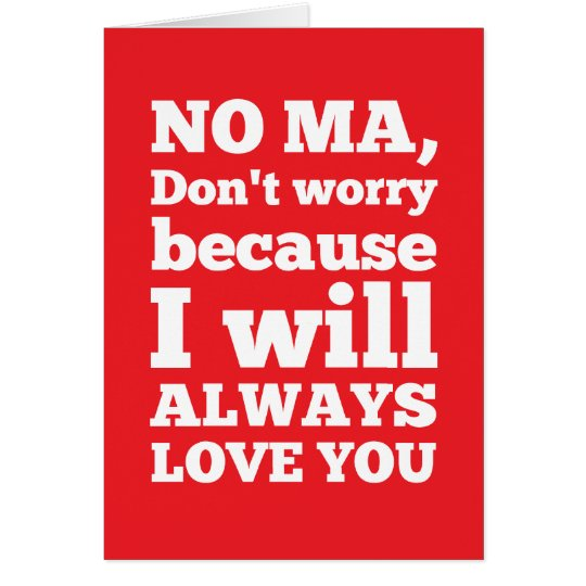 No Ma, Don't Worry Because I'll Always Love You Card