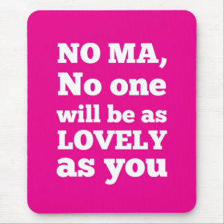No Ma, no one will be as lovely as you Mouse Pad