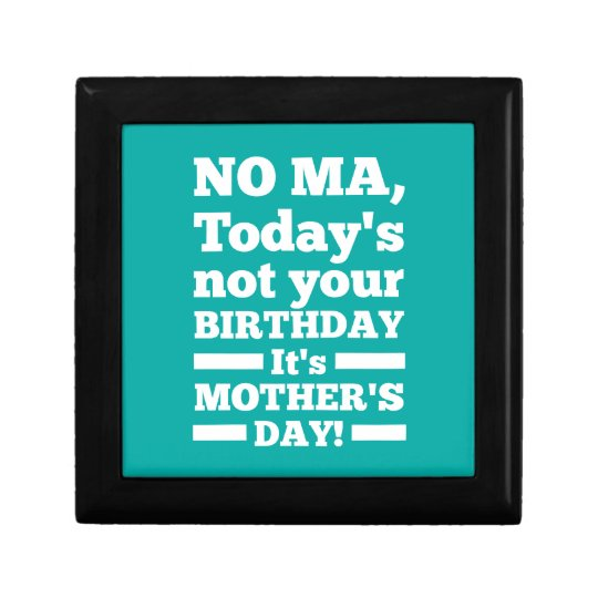 No Ma Today's not your birthday. It's Mother's Day Keepsake Box