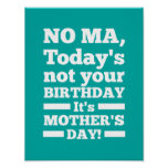 No Ma Today's not your birthday. It's Mother's Day Posters
