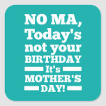 No Ma Today's not your birthday. It's Mother's Day Square Stickers