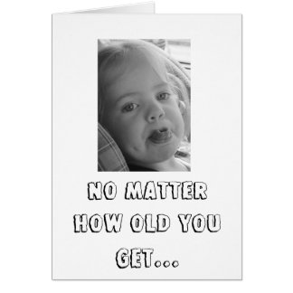 NO MATTER HOW OLD YOU GET... CARD