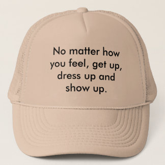 No matter how you feel, get up, dress up and sh... trucker hat