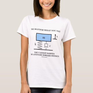 No Matter What You Say You Cannot Dampen Physics T-Shirt