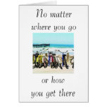 """NO MATTER WHERE U GO OR HOW U GET THERE"" GREETING CARDS"