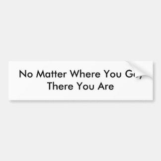 No Matter Where You Go,There You Are Bumper Sticker