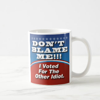 No me culpe que voté por el otro idiota taza clásica