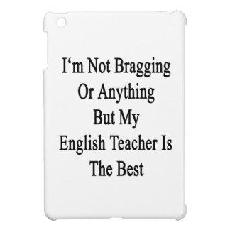 No me estoy jactando o todo menos mi Teache inglés