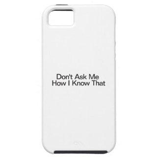 No me pregunte cómo sé eso iPhone 5 funda
