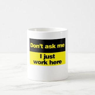 No me pregunte que apenas trabajo aquí taza de café