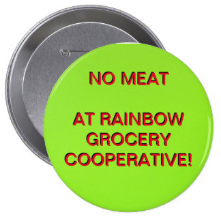 NO MEAT AT RAINBOW GROCERY COOPERATIVE! PINBACK BUTTON