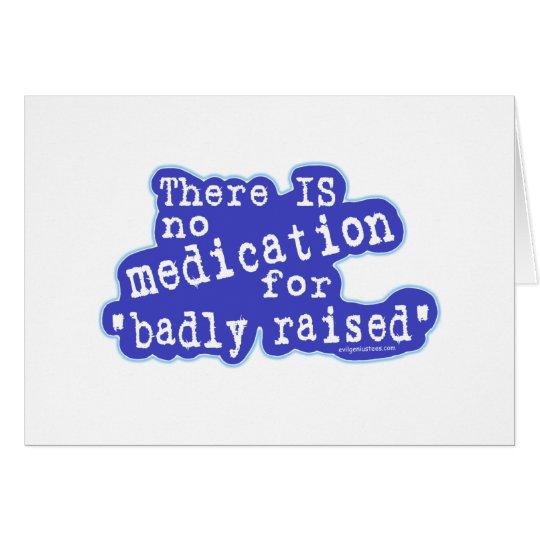 No medication for badly raised card