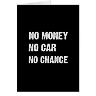 NO MONEY. NO CAR. NO CHANCE. GREETING CARD