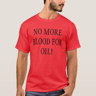 NO MORE BLOOD FOR OIL! T-Shirt
