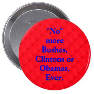 No More Bushes, Clintons or Obamas. Ever. 4 Inch Round Button