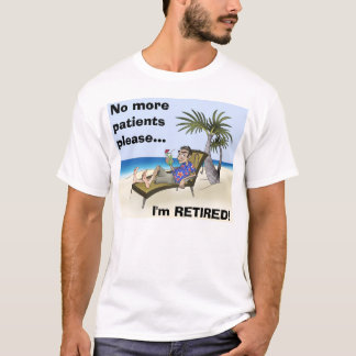 No more patients please..., I'm RETIRED! T-Shirt