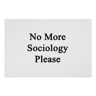 No More Sociology Please Print