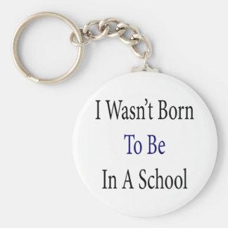 No nací para estar en una escuela llavero redondo tipo pin