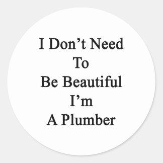No necesito ser hermoso yo soy fontanero etiqueta redonda