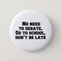 No need to debate, Go to school, don't be late Button