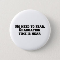 No need to fear, Graduation time is near Button