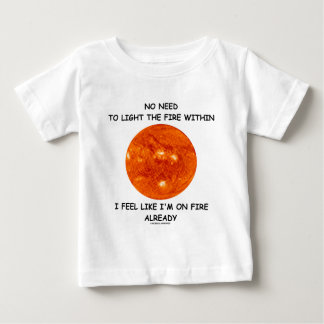 No Need To Light The Fire Within I Feel Like I'm Baby T-Shirt