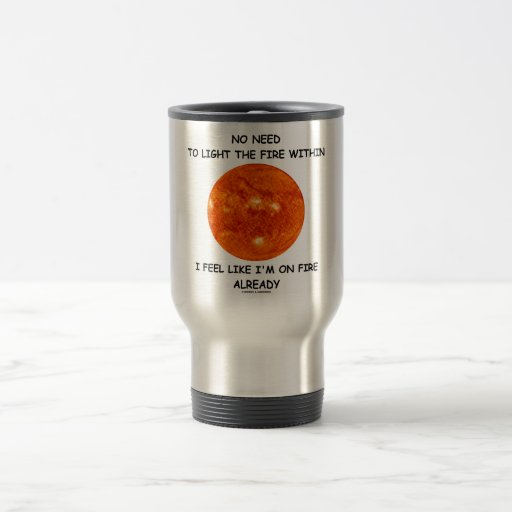 No Need To Light The Fire Within I Feel Like I'm 15 Oz Stainless Steel Travel Mug