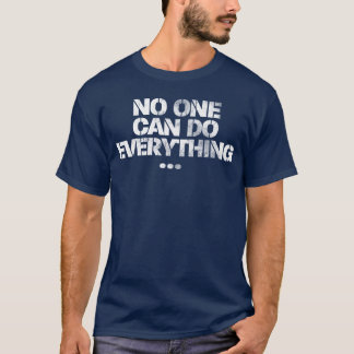 No One Can Do Everything ... T-Shirt