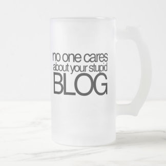 No One Cares about your Stupid Blog Frosted Glass Beer Mug