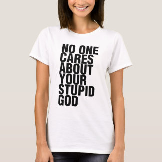 No One Cares About Your Stupid God T-Shirt
