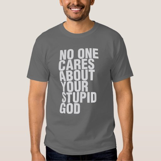 No One Cares About Your Stupid God T-shirts