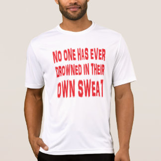 No one has ever drowned in their own sweat. t-shirt