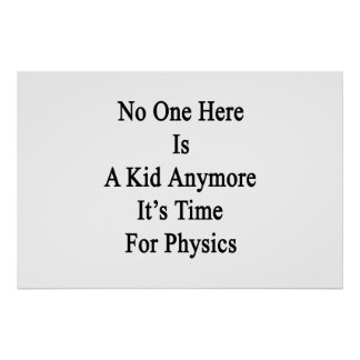 No One Here Is A Kid Anymore It's Time For Physics Poster