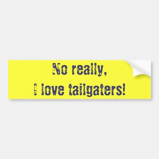 No really, I love tailgaters! Car Bumper Sticker