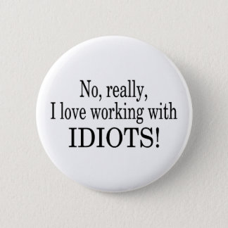 No Really I Love Working With Idiots Button