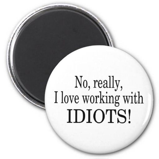 No Really I Love Working With Idiots Fridge Magnet