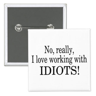 No Really I Love Working With Idiots Pinback Button